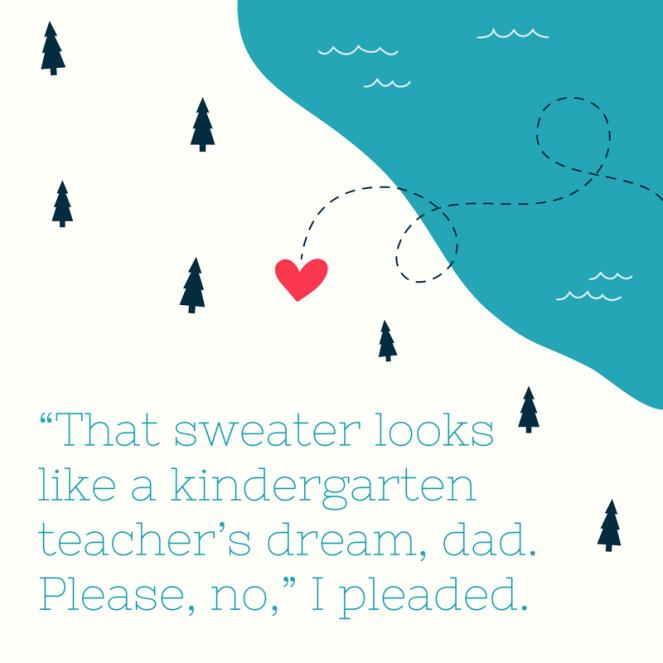"""""""That sweater looks like a kindergarten teacher's dream, dad. Please, no,"""" I pleaded."""
